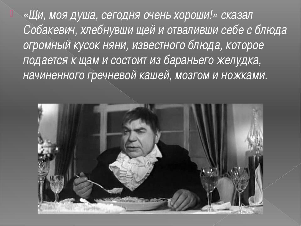 «Щи, моя душа, сегодня очень хороши!» сказал Собакевич,хлебнувши щей и отвал...