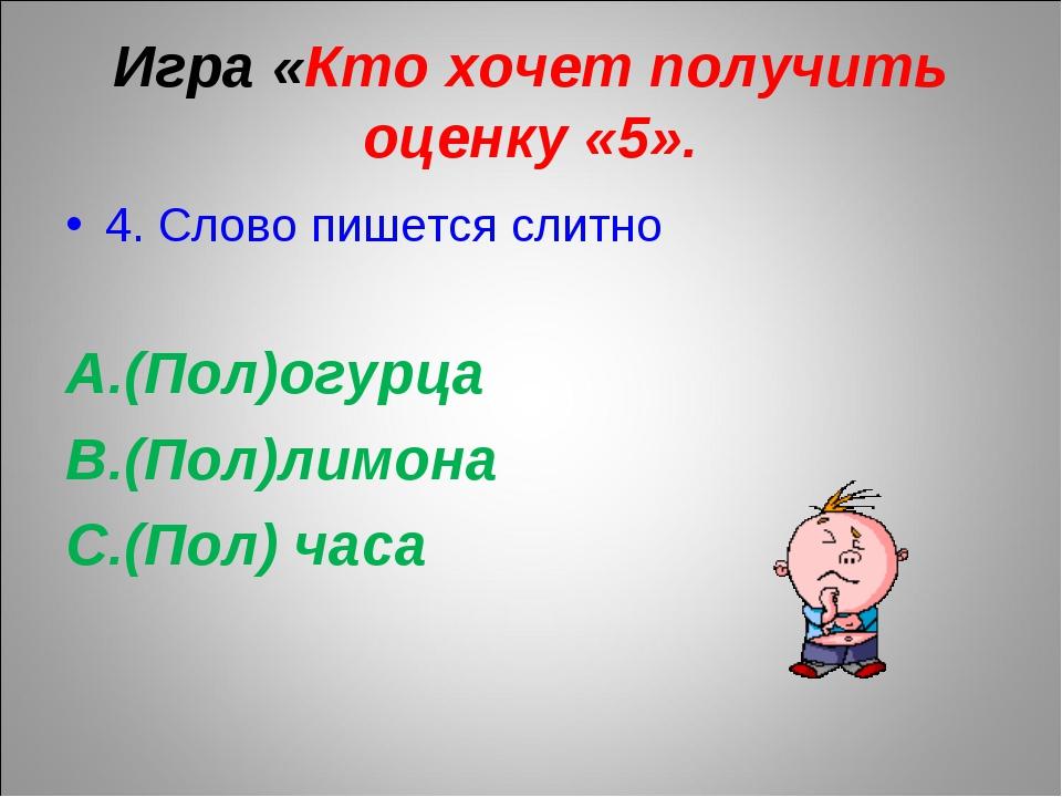 Игра «Кто хочет получить оценку «5». 4. Слово пишется слитно (Пол)огурца (По...