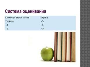 Система оценивания Количество верных ответов Оценка 7 и более «5» 4-6 «4» 1-3