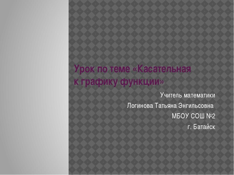 Урок по теме «Касательная к графику функции» Учитель математики Логинова Тать...