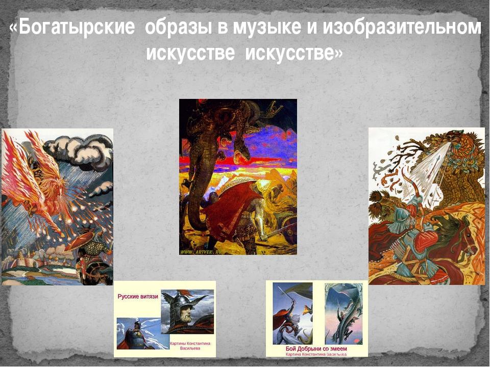 «Богатырские образы в музыке и изобразительном искусстве искусстве»