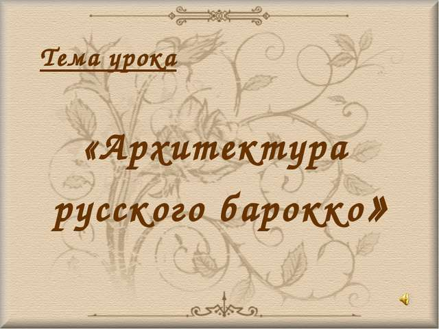 Тема урока «Архитектура русского барокко»
