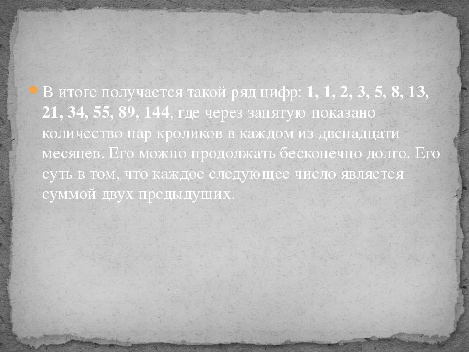 В итоге получается такой ряд цифр:1, 1, 2, 3, 5, 8, 13, 21, 34, 55, 89, 144,...