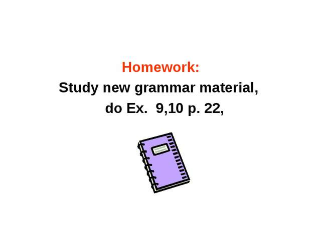 Homework: Study new grammar material, do Ex. 9,10 p. 22,