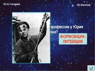 Ю.А.Гагарин 50 баллов Какая была первая профессия у Юрия Гагарина? ФОРМОВЩИК-