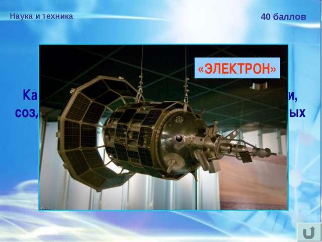 Наука и техника 40 баллов Как назывался искусственный спутник Земли, созданны...