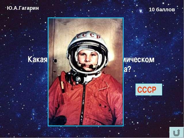 Ю.А.Гагарин 10 баллов Какая надпись была на космическом шлеме Юрия Гагарина?...