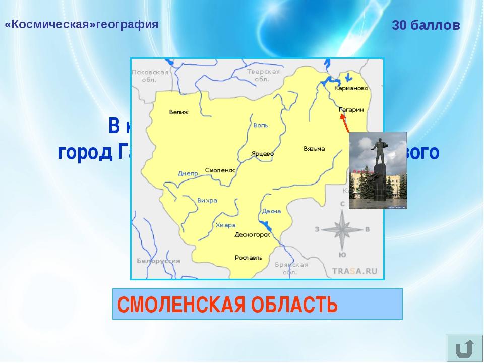 «Космическая»география 30 баллов В какой области РФ находится город Гагарин,...