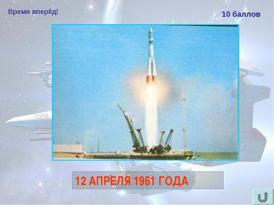Время вперёд! 10 баллов Назовите дату первого в мире полёта человека в космос...