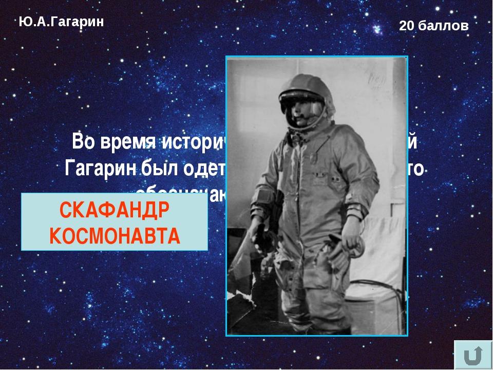 Ю.А.Гагарин 20 баллов Во время исторического полёта Юрий Гагарин был одет в к...