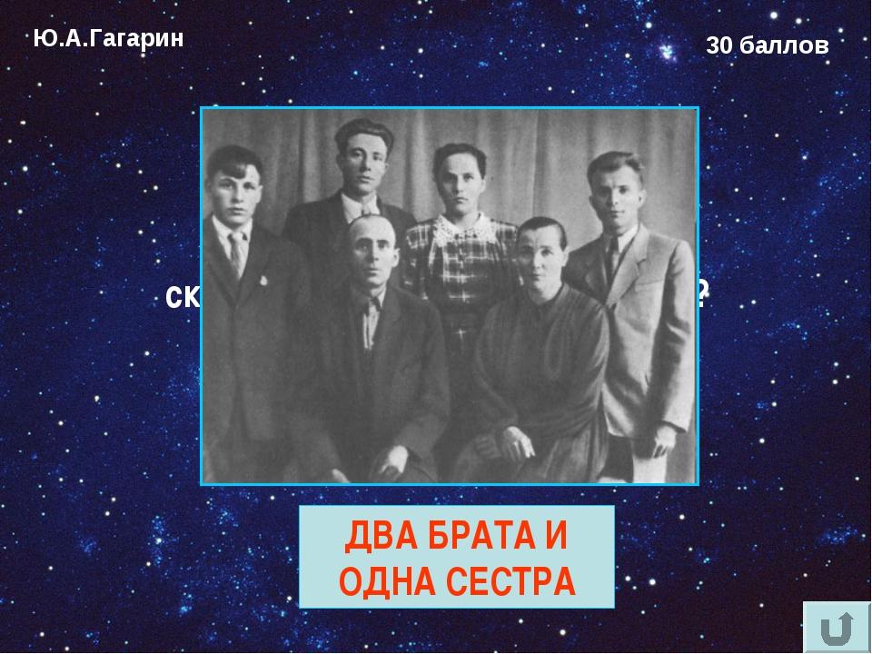 Ю.А.Гагарин 30 баллов Сколько родных братьев и сколько сёстер у Юрия Гагарина...