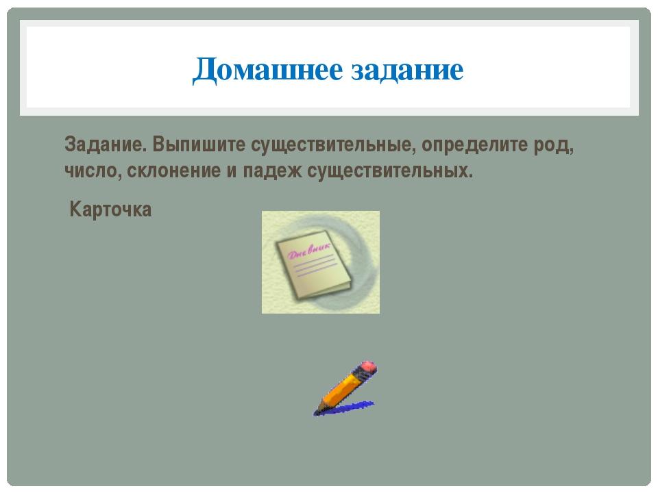 Домашнее задание Задание. Выпишите существительные, определите род, число, ск...