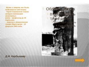 Д.М. Карбышеву Жизнь и смерть его были подвигом во имя жизни. Герой Советс