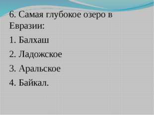 6. Самая глубокое озеро в Евразии: 1. Балхаш 2. Ладожское 3. Аральское 4. Бай
