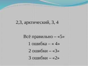 2,3, арктический, 3, 4 Всё правильно – «5» 1 ошибка – « 4» 2 ошибки – «3» 3