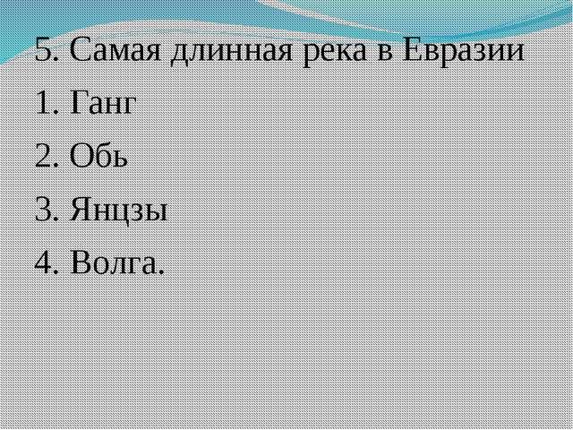 5. Самая длинная река в Евразии 1. Ганг 2. Обь 3. Янцзы 4. Волга.