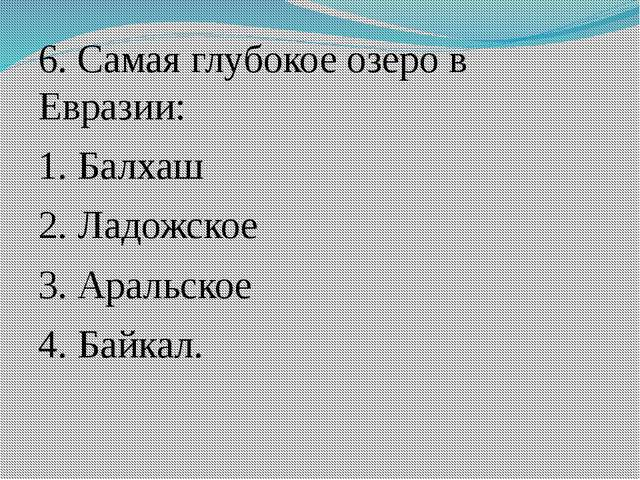 6. Самая глубокое озеро в Евразии: 1. Балхаш 2. Ладожское 3. Аральское 4. Бай...