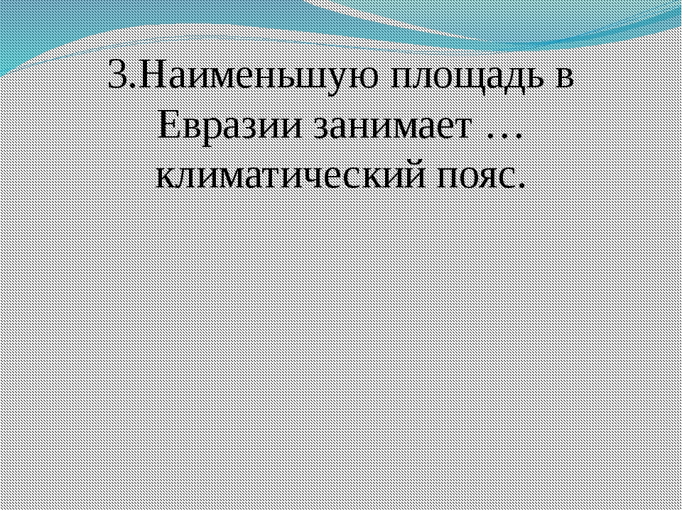3.Наименьшую площадь в Евразии занимает … климатический пояс.