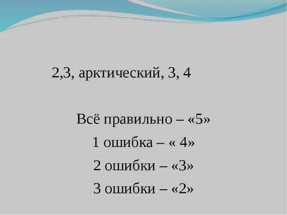2,3, арктический, 3, 4 Всё правильно – «5» 1 ошибка – « 4» 2 ошибки – «3» 3...