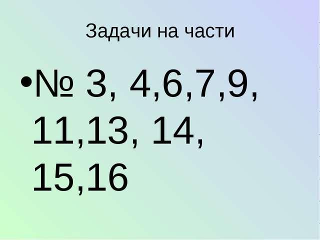 № 3, 4,6,7,9, 11,13, 14, 15,16 Задачи на части