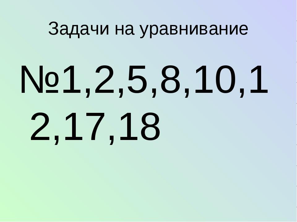 №1,2,5,8,10,12,17,18 Задачи на уравнивание