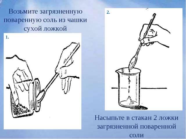Возьмите загрязненную поваренную соль из чашки сухой ложкой Насыпьте в стакан...