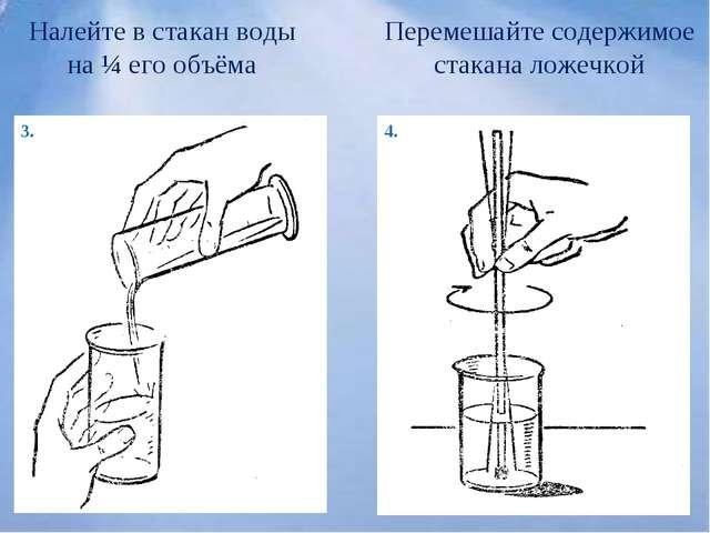 3. 4. Налейте в стакан воды на ¼ его объёма Перемешайте содержимое стакана ло...