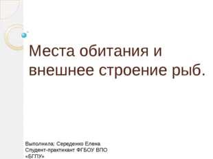 Места обитания и внешнее строение рыб. Выполнила: Середенко Елена Спудент-пра
