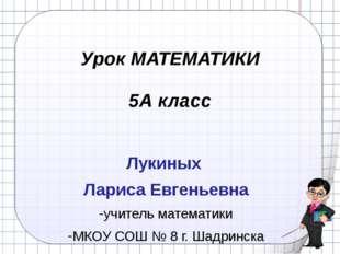 Урок МАТЕМАТИКИ 5А класс Лукиных Лариса Евгеньевна учитель математики МКОУ СО