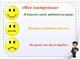 «Мое настроение» Я доволен своей работой на уроке. На уроке я работал неплохо