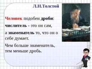 Л.Н.Толстой Человек подобен дроби: числитель - это он сам, а знаменатель то,