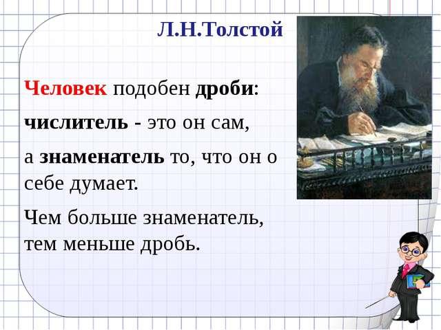 Л.Н.Толстой Человек подобен дроби: числитель - это он сам, а знаменатель то,...