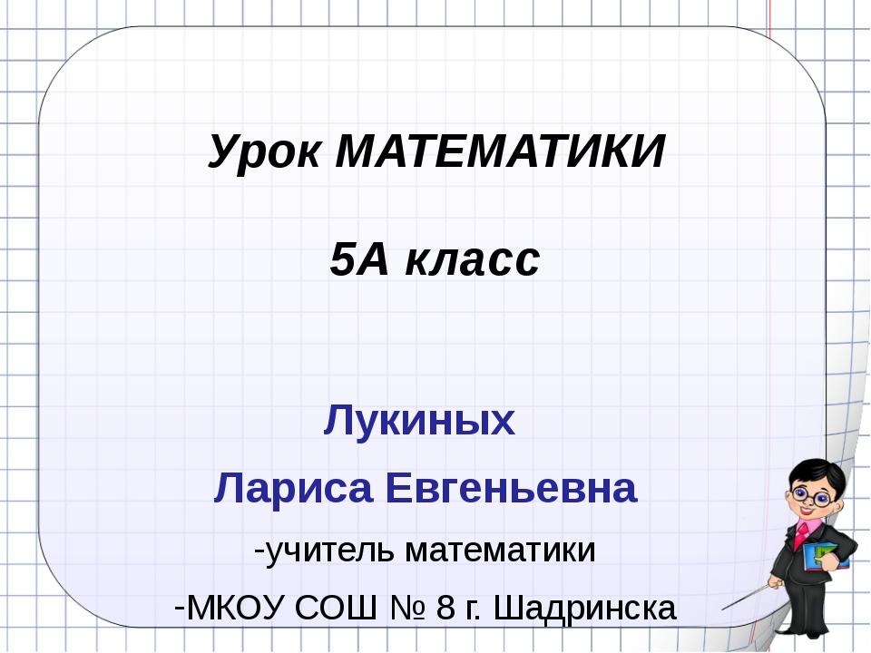 Урок МАТЕМАТИКИ 5А класс Лукиных Лариса Евгеньевна учитель математики МКОУ СО...