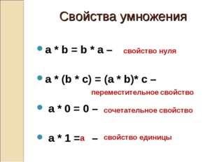 Свойства умножения a * b = b * a – a * (b * c) = (a * b)* c – a * 0 = 0 – a *