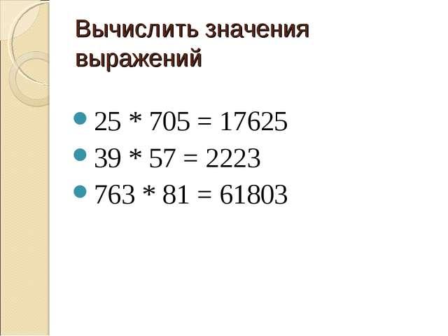 Вычислить значения выражений 25 * 705 = 17625 39 * 57 = 2223 763 * 81 = 61803