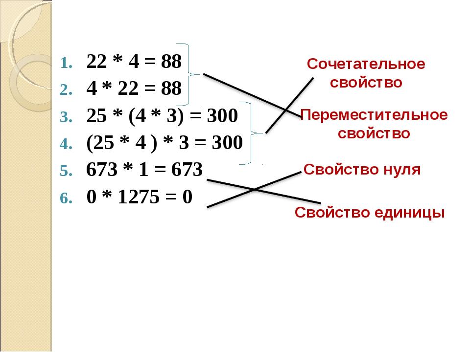 22 * 4 = 88 4 * 22 = 88 25 * (4 * 3) = 300 (25 * 4 ) * 3 = 300 673 * 1 = 673...