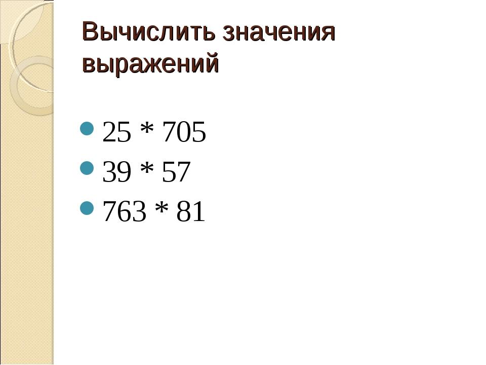 Вычислить значения выражений 25 * 705 39 * 57 763 * 81
