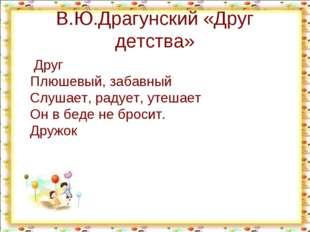 В.Ю.Драгунский «Друг детства» Друг Плюшевый, забавный Слушает, радует, утешае