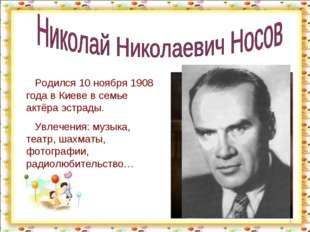 * Родился 10 ноября 1908 года в Киеве в семье актёра эстрады. Увлечения: музы