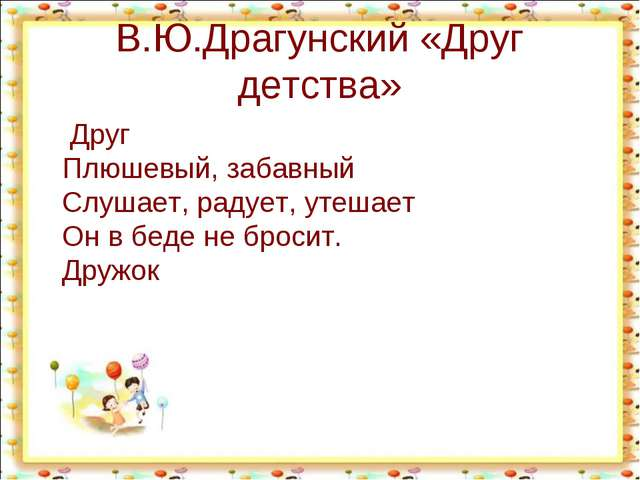 В.Ю.Драгунский «Друг детства» Друг Плюшевый, забавный Слушает, радует, утешае...