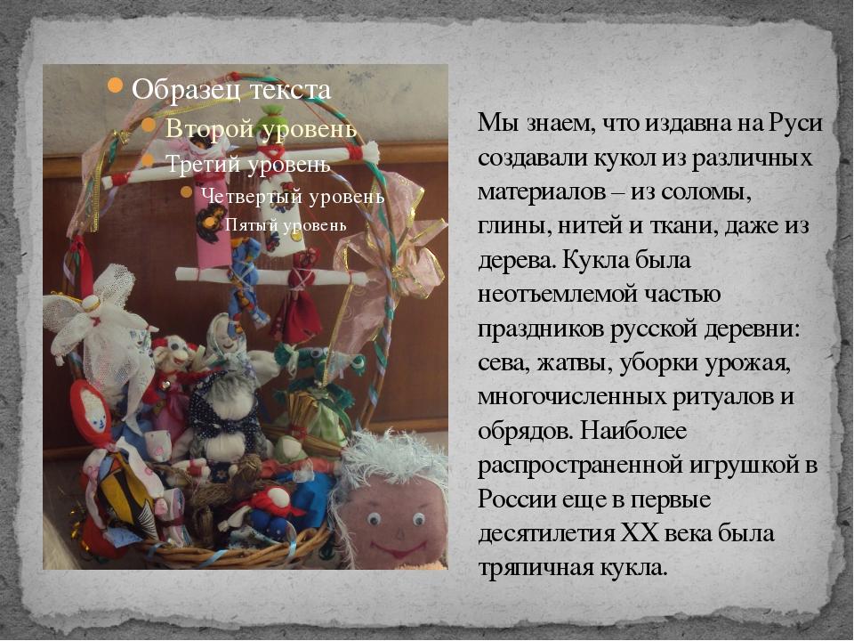 Мы знаем, что издавна на Руси создавали кукол из различных материалов – из со...