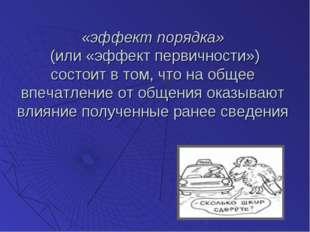 «эффект порядка» (или «эффект первичности») состоит в том, что на общее впеча