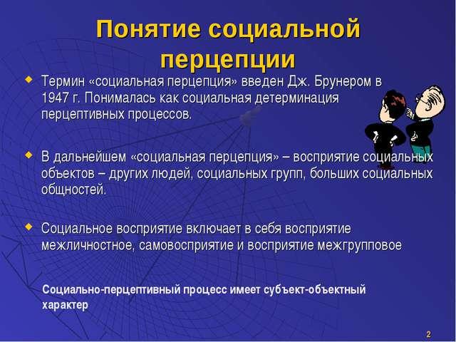 * Понятие социальной перцепции Термин «социальная перцепция» введен Дж. Бруне...