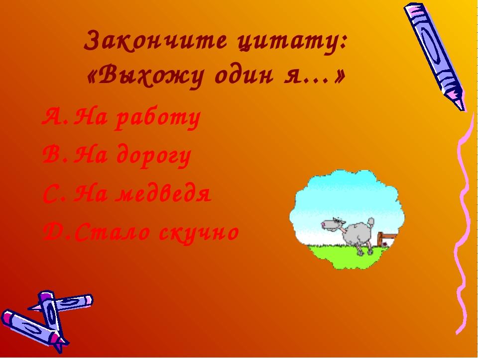Закончите цитату: «Выхожу один я…» На работу На дорогу На медведя Стало скучно