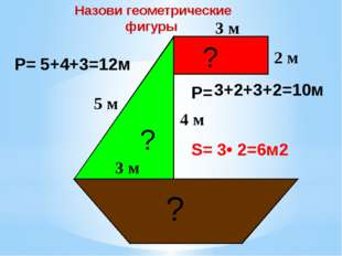 3 м 2 м 5 м 3 м 4 м Р= Р= S= 5+4+3=12м 3+2+3+2=10м 3• 2=6м2 Назови геометрич