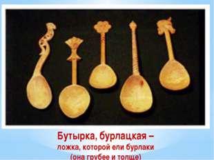 Бутырка, бурлацкая – ложка, которой ели бурлаки (она грубее и толще)