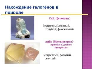 Нахождение галогенов в природе CaF2 (флюорит) Бесцветный,желтый, голубой, фио