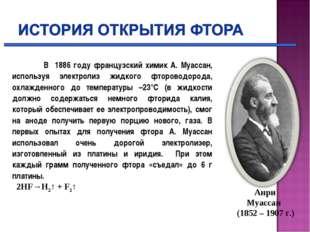 В 1886 году французский химик А. Муассан, используя электролиз жидкого фторо