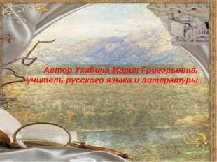 Автор Ухабина Мария Григорьевна, учитель русского языка и литературы