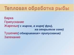Варка Припускание Жаренье( с жиром, в жире( фри), на открытом огне) Тушение(